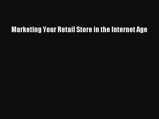 Download Marketing Your Retail Store in the Internet Age Free Books
