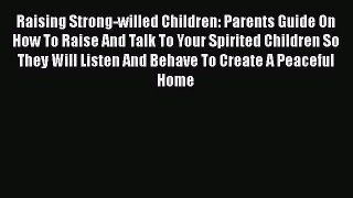 Read Raising Strong-willed Children: Parents Guide On How To Raise And Talk To Your Spirited