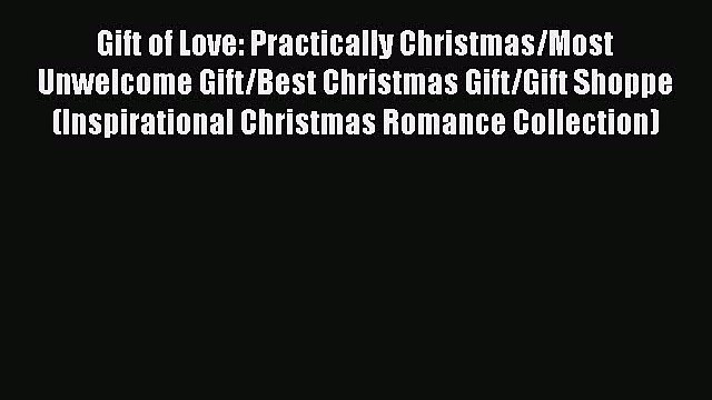 Read Gift of Love: Practically Christmas/Most Unwelcome Gift/Best Christmas Gift/Gift Shoppe
