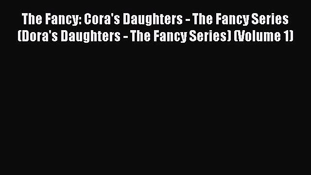 Read The Fancy: Cora's Daughters - The Fancy Series (Dora's Daughters - The Fancy Series) (Volume