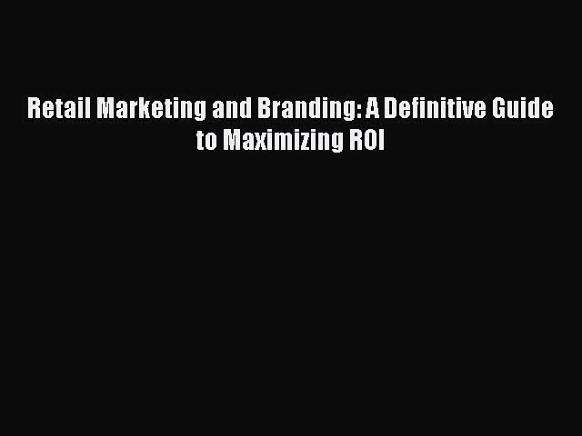 [PDF] Retail Marketing and Branding: A Definitive Guide to Maximizing ROI Read Full Ebook