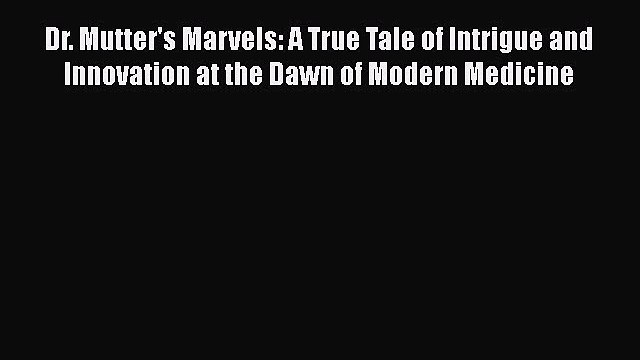 Download Dr. Mutter's Marvels: A True Tale of Intrigue and Innovation at the Dawn of Modern