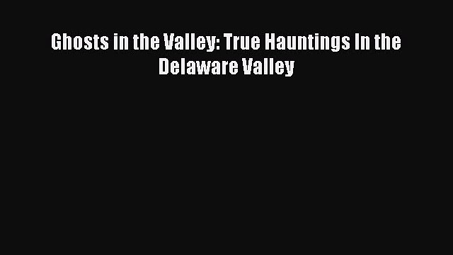 Read Ghosts in the Valley: True Hauntings In the Delaware Valley Ebook Free