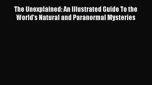 Download The Unexplained: An Illustrated Guide To the World's Natural and Paranormal Mysteries
