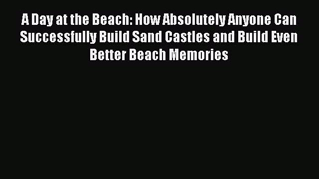 Read A Day at the Beach: How Absolutely Anyone Can Successfully Build Sand Castles and Build
