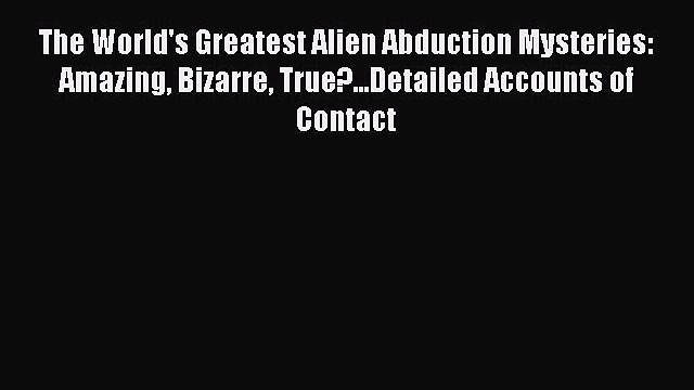 Read The World's Greatest Alien Abduction Mysteries: Amazing Bizarre True?...Detailed Accounts