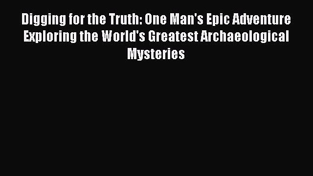 Read Digging for the Truth: One Man's Epic Adventure Exploring the World's Greatest Archaeological