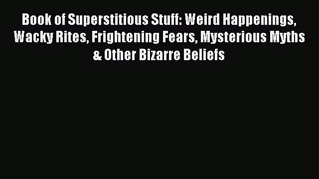 Read Book of Superstitious Stuff: Weird Happenings Wacky Rites Frightening Fears Mysterious