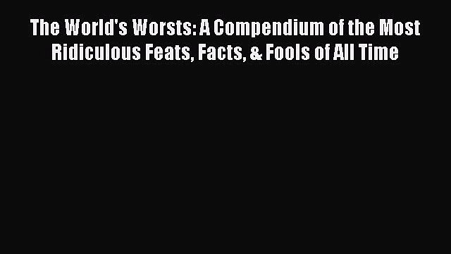 Read The World's Worsts: A Compendium of the Most Ridiculous Feats Facts & Fools of All Time