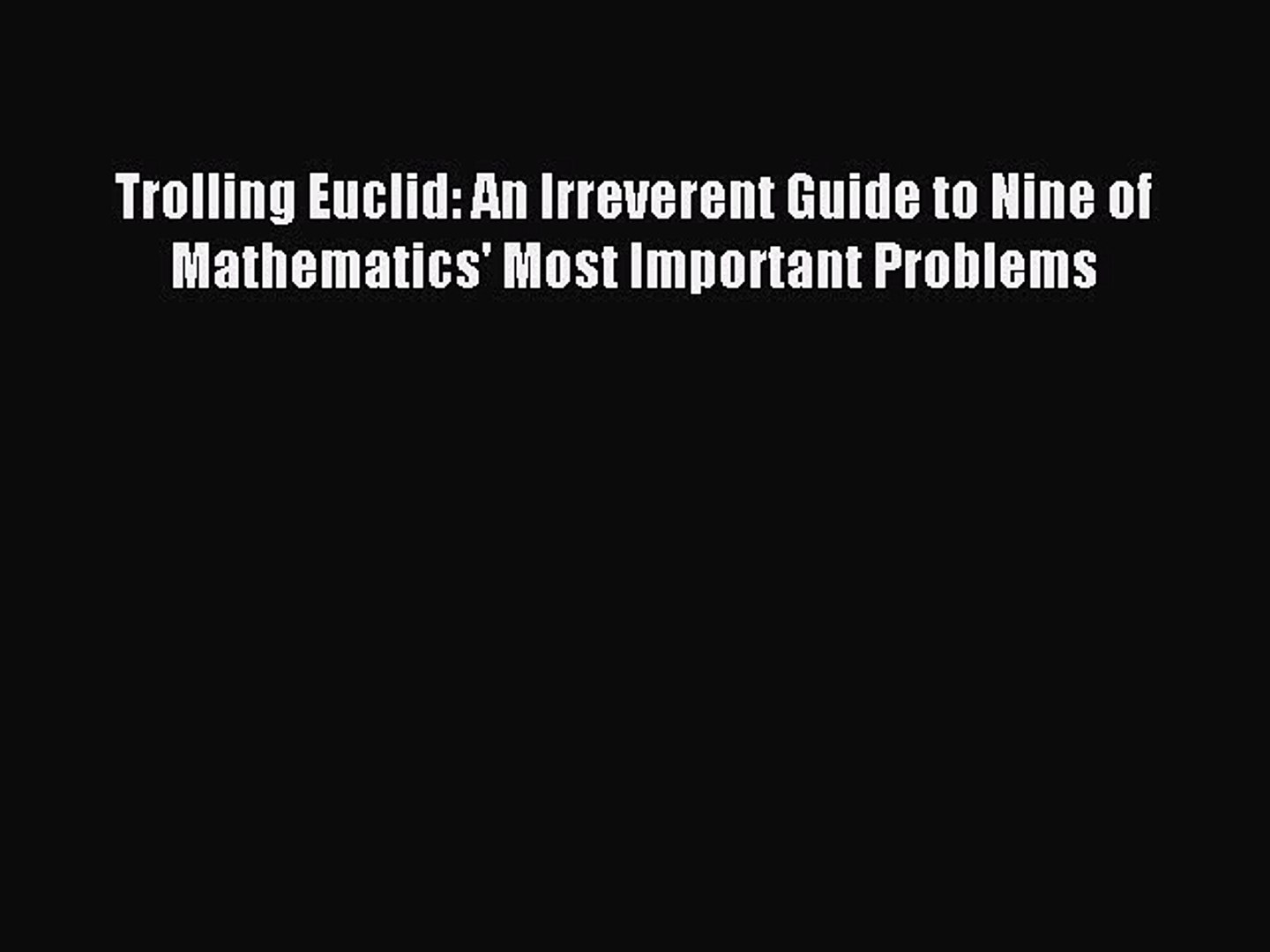 Trolling Euclid: An Irreverent Guide to Nine of Mathematics Most Important Problems