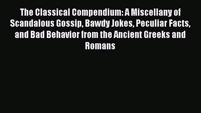 Read The Classical Compendium: A Miscellany of Scandalous Gossip Bawdy Jokes Peculiar Facts