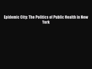 PDF Epidemic City: The Politics of Public Health in New York  Read Online