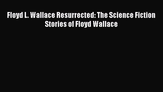 Download Floyd L. Wallace Resurrected: The Science Fiction Stories of Floyd Wallace Free Books