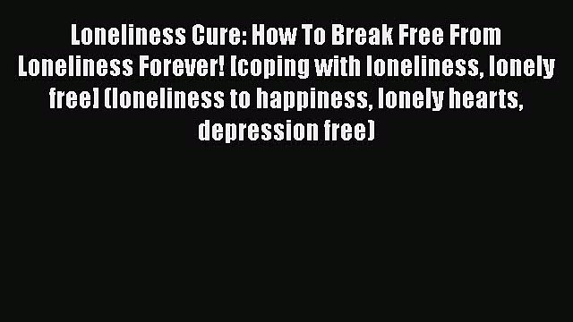 [PDF] Loneliness Cure: How To Break Free From Loneliness Forever! [coping with loneliness lonely