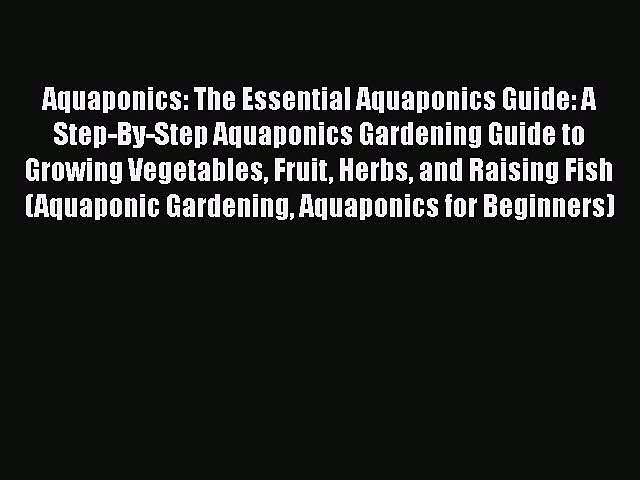PDF Aquaponics: The Essential Aquaponics Guide: A Step-By-Step Aquaponics Gardening Guide to
