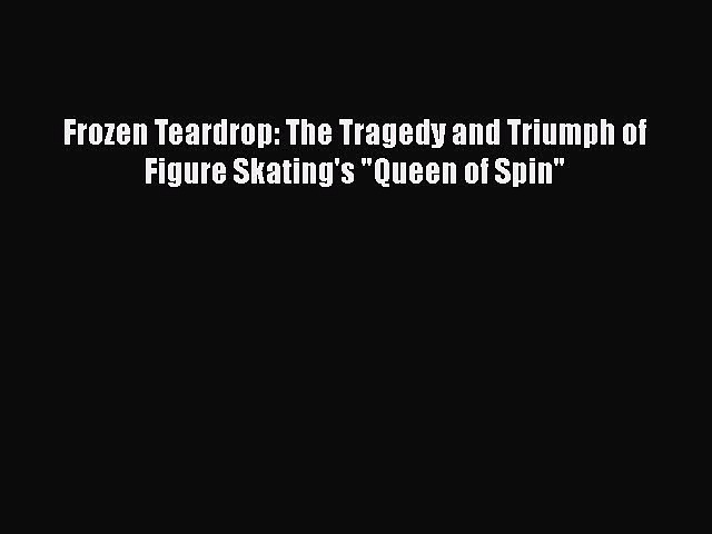 PDF Frozen Teardrop: The Tragedy and Triumph of Figure Skating's Queen of Spin Free Books