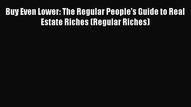 [PDF] Buy Even Lower: The Regular People's Guide to Real Estate Riches (Regular Riches) Read