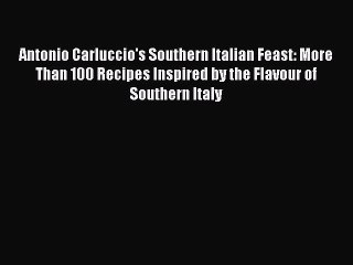 Read Antonio Carluccio's Southern Italian Feast: More Than 100 Recipes Inspired by the Flavour