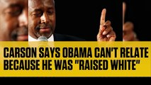 "Ben Carson Says Barack Obama Can't Relate to Black Americans Because He Was ""Raised White"" (Funny)"