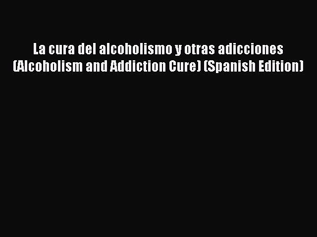 Download La cura del alcoholismo y otras adicciones (Alcoholism and Addiction Cure) (Spanish