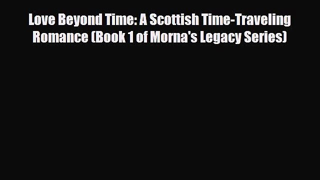 [Download] Love Beyond Time: A Scottish Time-Traveling Romance (Book 1 of Morna's Legacy Series)
