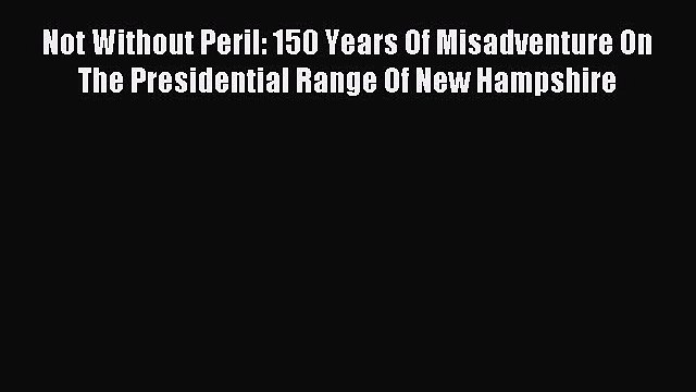 Read Not Without Peril: 150 Years Of Misadventure On The Presidential Range Of New Hampshire