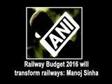 Railway Budget 2016 will transform railways: Manoj Sinha