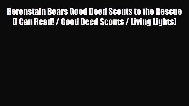 PDF Berenstain Bears Good Deed Scouts to the Rescue (I Can Read! / Good Deed Scouts / Living