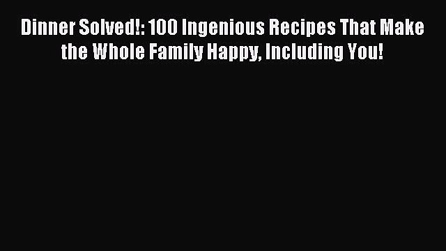 Read Dinner Solved!: 100 Ingenious Recipes That Make the Whole Family Happy Including You!