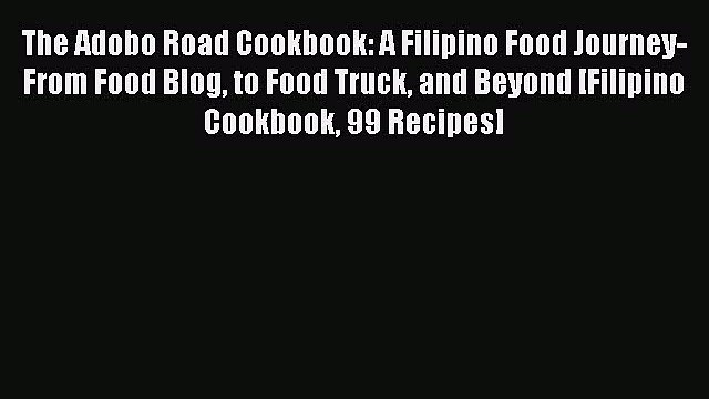 Read The Adobo Road Cookbook: A Filipino Food Journey-From Food Blog to Food Truck and Beyond