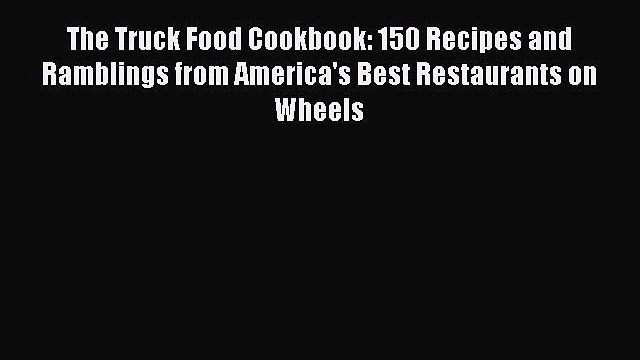 Read The Truck Food Cookbook: 150 Recipes and Ramblings from America's Best Restaurants on