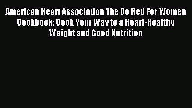 Read American Heart Association The Go Red For Women Cookbook: Cook Your Way to a Heart-Healthy