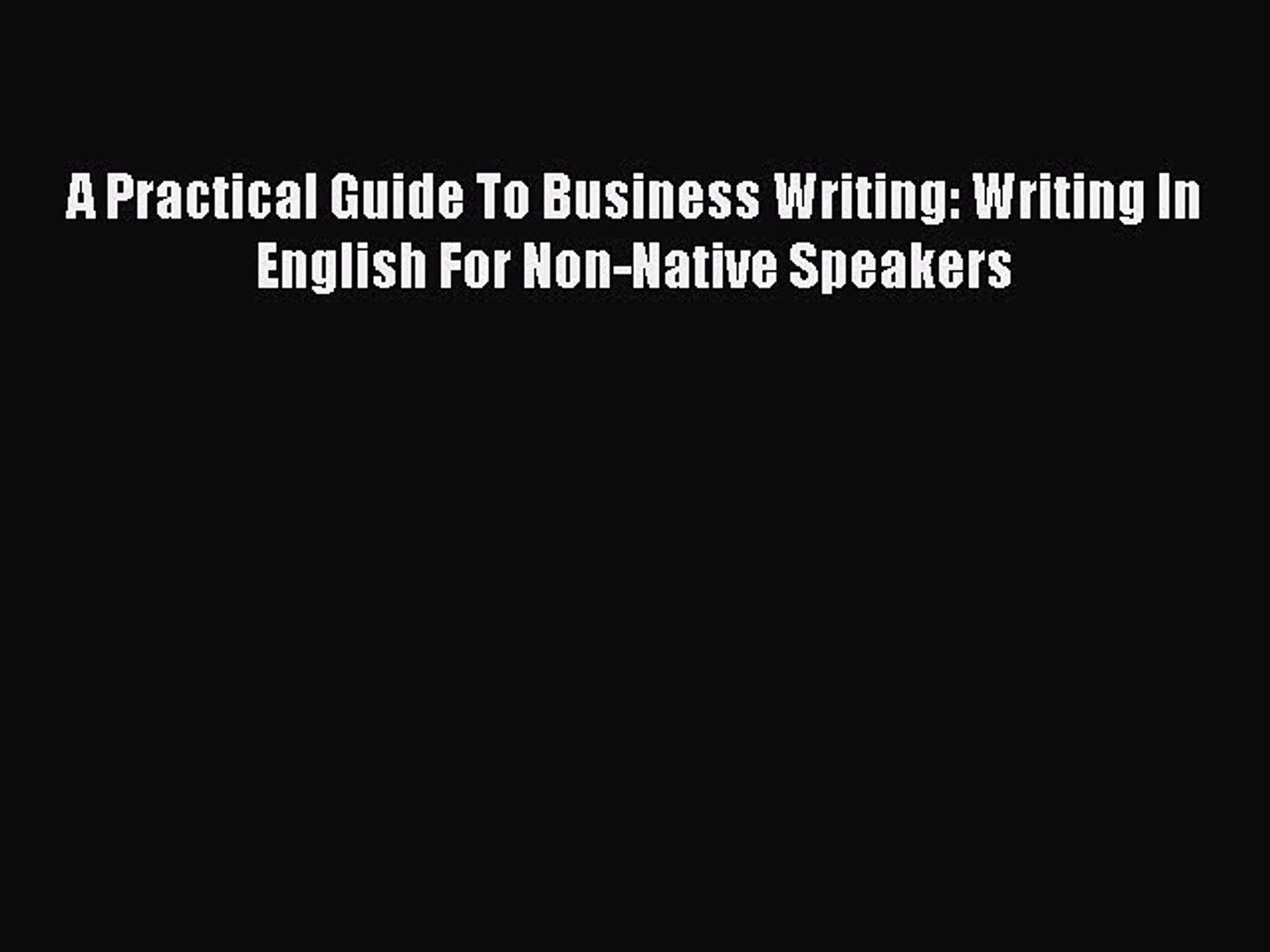 A Practical Guide To Business Writing. Writing In English For Non-Native Speakers