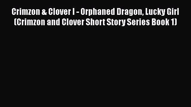 Read Crimzon & Clover I - Orphaned Dragon Lucky Girl (Crimzon and Clover Short Story Series