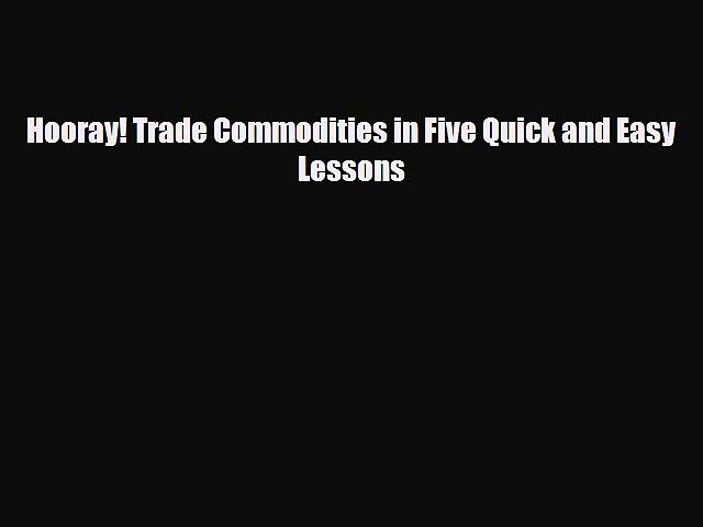[PDF] Hooray! Trade Commodities in Five Quick and Easy Lessons Read Online