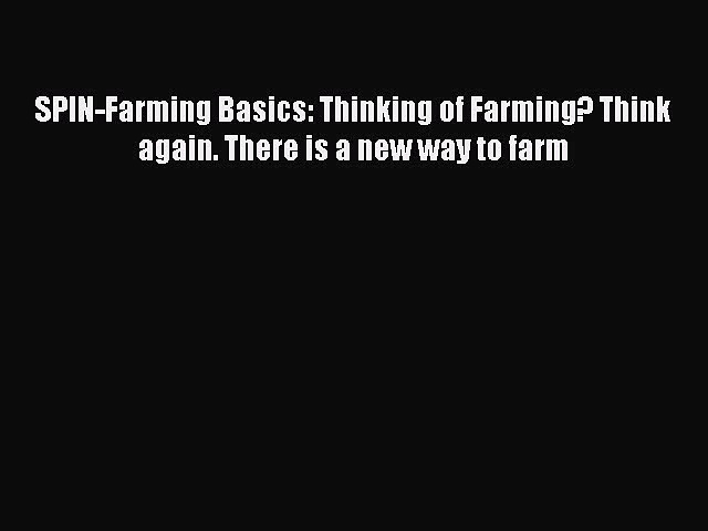 [PDF] SPIN-Farming Basics: Thinking of Farming? Think again. There is a new way to farm [Download]
