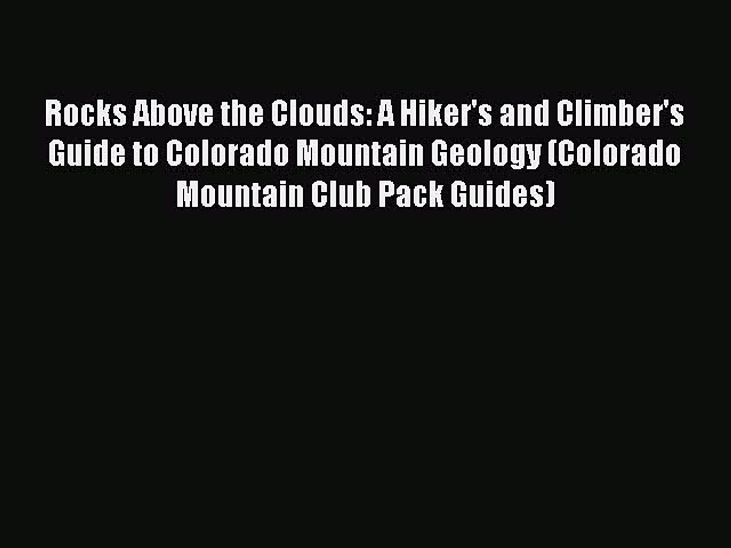 Read Rocks Above the Clouds: A Hiker's and Climber's Guide to Colorado Mountain Geology (C