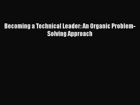 Read Becoming a Technical Leader: An Organic Problem-Solving Approach PDF Online