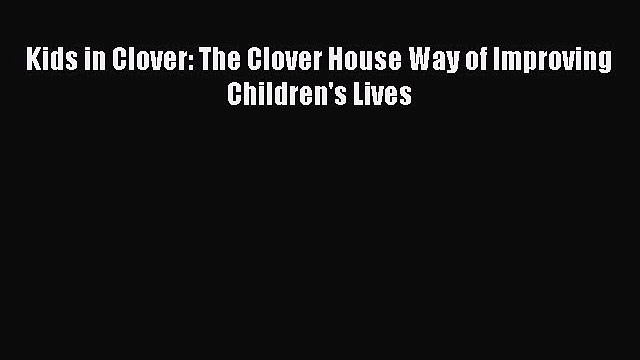 Download Kids in Clover: The Clover House Way of Improving Children's Lives Ebook Online