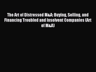 Download The Art of Distressed M&A: Buying Selling and Financing Troubled and Insolvent Companies