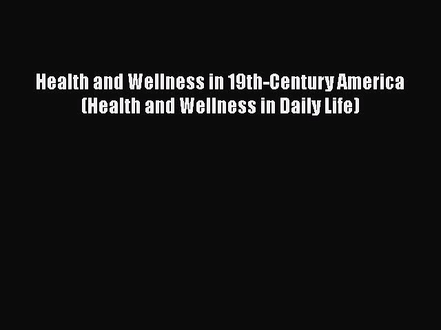Read Health and Wellness in 19th-Century America (Health and Wellness in Daily Life) PDF Free