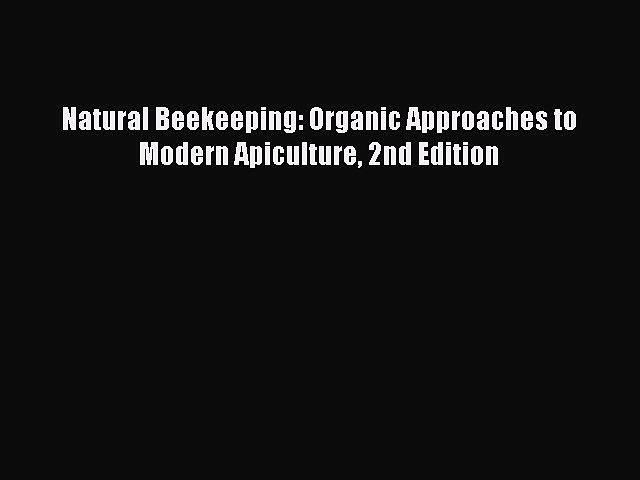 Read Natural Beekeeping: Organic Approaches to Modern Apiculture 2nd Edition Ebook Online