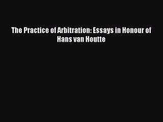 Download The Practice of Arbitration: Essays in Honour of Hans van Houtte Ebook Free