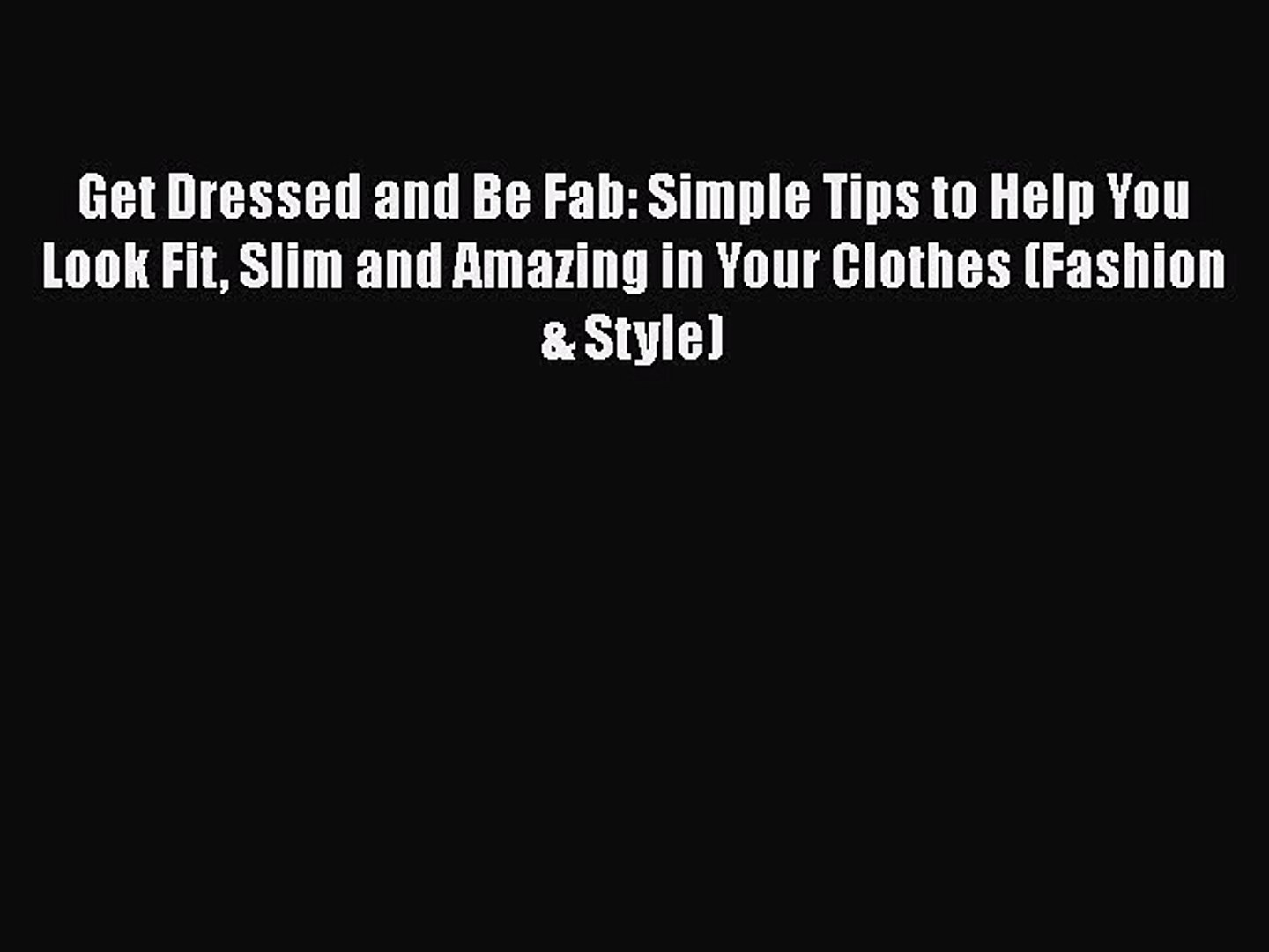 [PDF] Get Dressed and Be Fab: Simple Tips to Help You Look Fit Slim and Amazing in Your Clothes