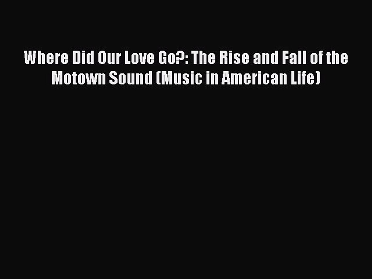 Download Where Did Our Love Go?: The Rise and Fall of the Motown Sound (Music in American Life)