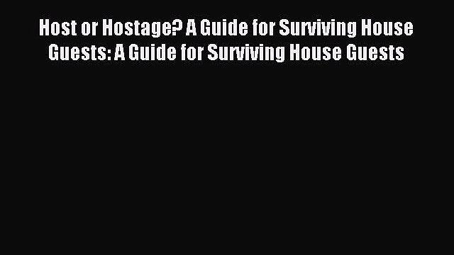 Download Host or Hostage? A Guide for Surviving House Guests: A Guide for Surviving House Guests