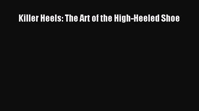 [Read Book] Killer Heels: The Art of the High-Heeled Shoe  Read Online
