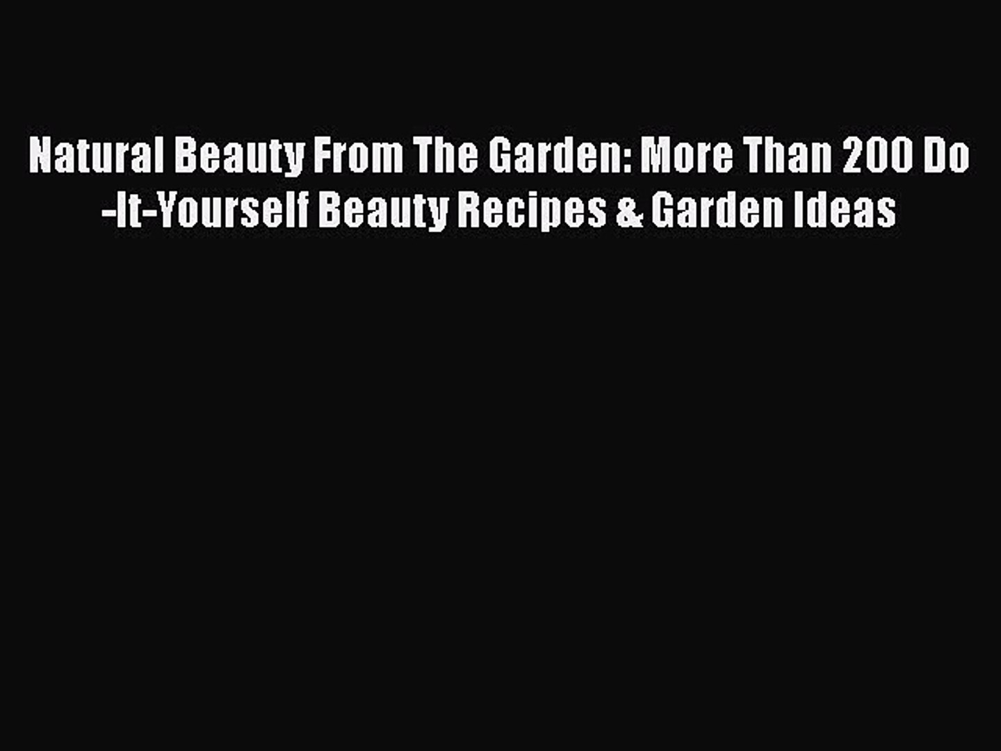 [Read Book] Natural Beauty From The Garden: More Than 200 Do-It-Yourself Beauty Recipes & Garden