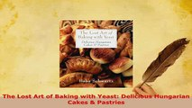Download  The Lost Art of Baking with Yeast Delicious Hungarian Cakes  Pastries Read Online