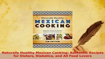 PDF  Naturally Healthy Mexican Cooking Authentic Recipes for Dieters Diabetics and All Food PDF Full Ebook